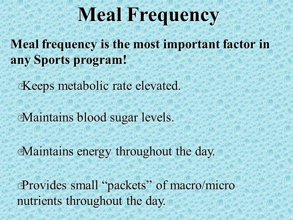 Meal Frequency Meal frequency is the most important factor in any Sports program! Keeps metabolic rate elevated. Keeps metabolic rate elevated. Mainta