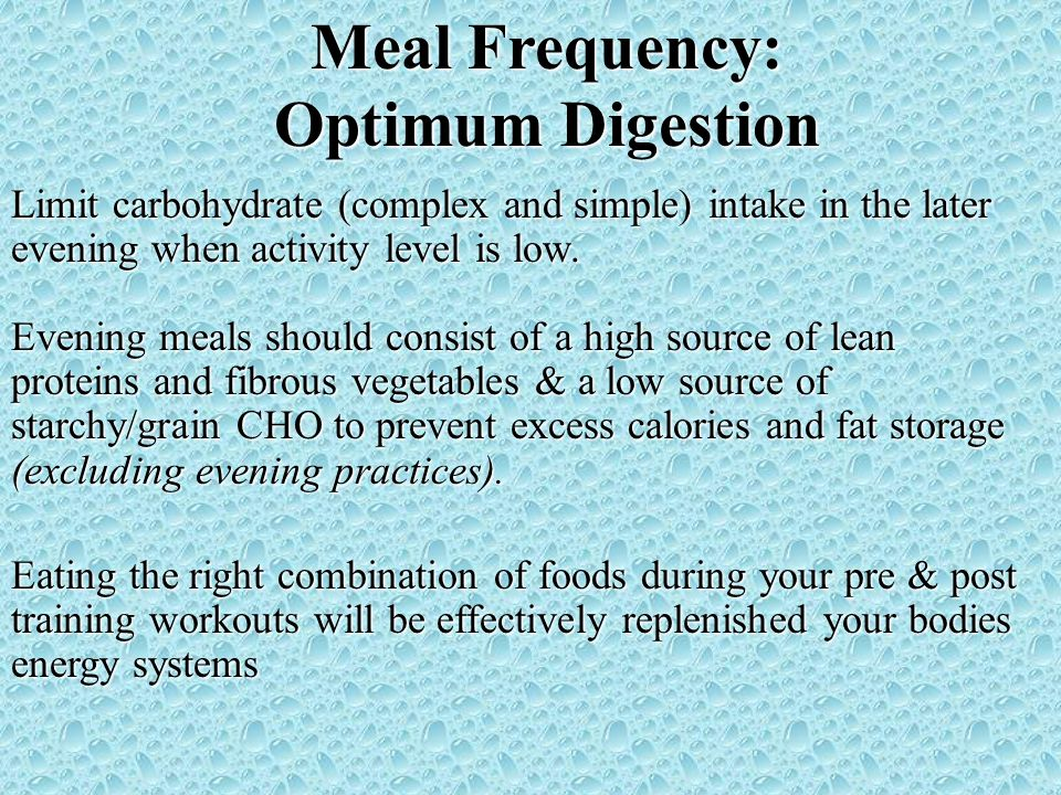 Meal Frequency: Optimum Digestion Limit carbohydrate (complex and simple) intake in the later evening when activity level is low. Evening meals should