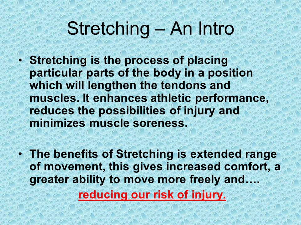Stretching – An Intro Stretching is the process of placing particular parts of the body in a position which will lengthen the tendons and muscles. It