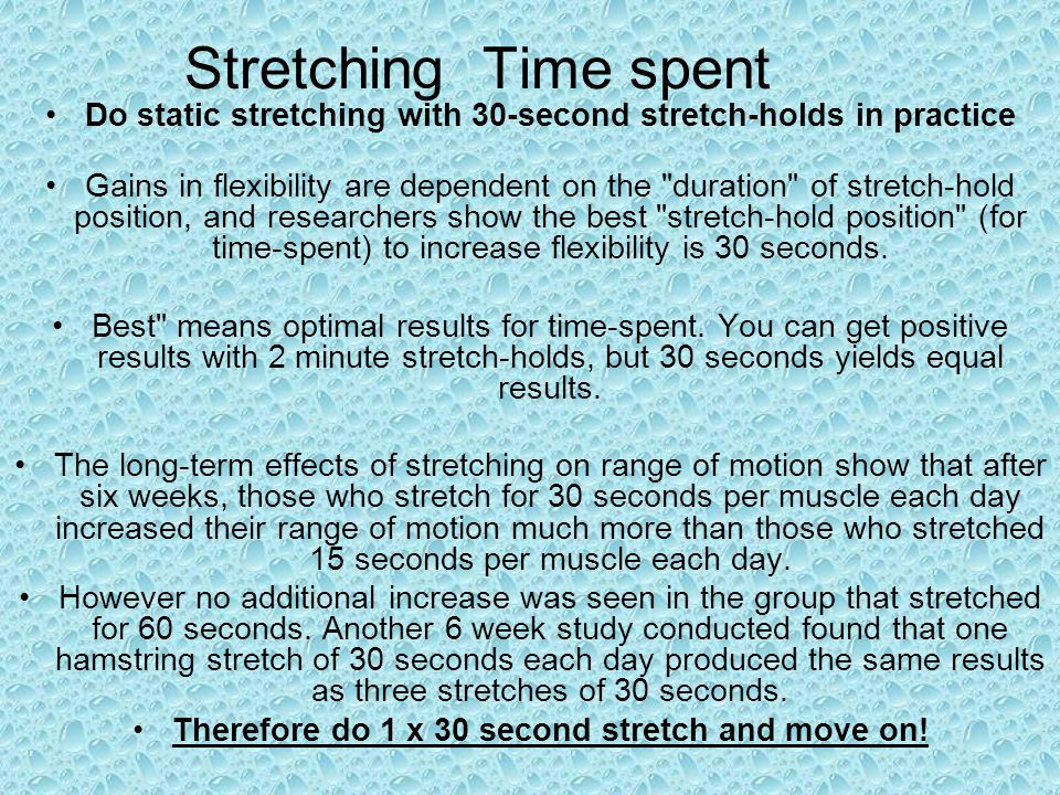 Stretching Time spent Do static stretching with 30-second stretch-holds in practice Gains in flexibility are dependent on the