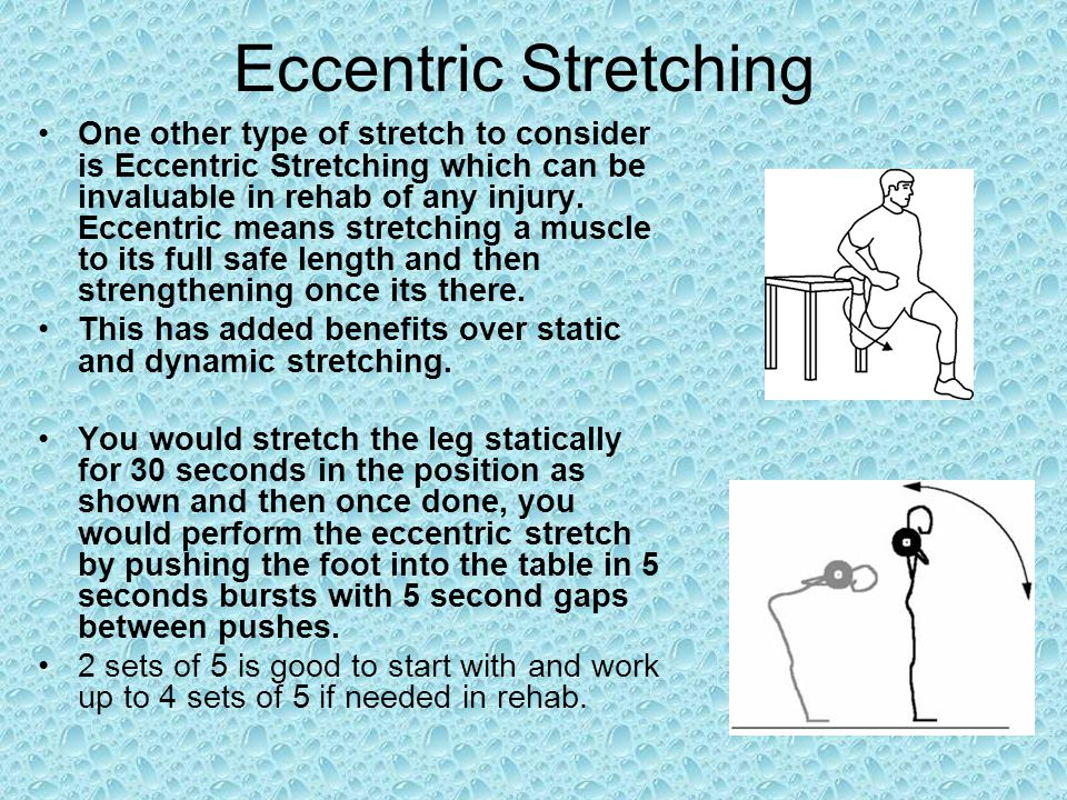 Eccentric Stretching One other type of stretch to consider is Eccentric Stretching which can be invaluable in rehab of any injury. Eccentric means str