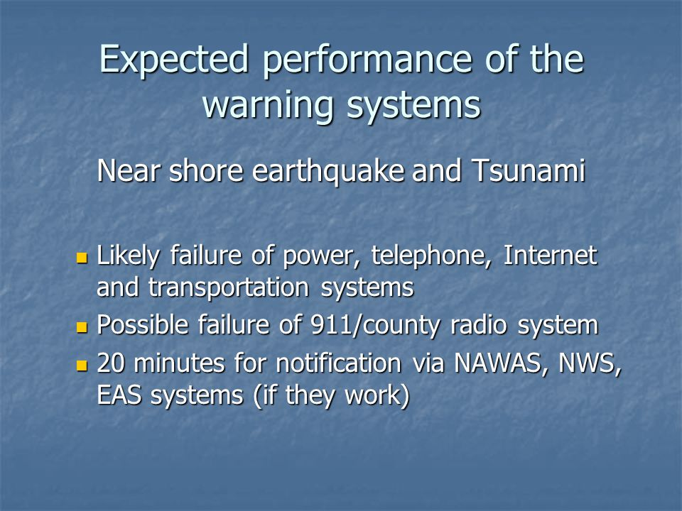 Expected performance of the warning systems Near shore earthquake and Tsunami Likely failure of power, telephone, Internet and transportation systems Likely failure of power, telephone, Internet and transportation systems Possible failure of 911/county radio system Possible failure of 911/county radio system 20 minutes for notification via NAWAS, NWS, EAS systems (if they work) 20 minutes for notification via NAWAS, NWS, EAS systems (if they work)