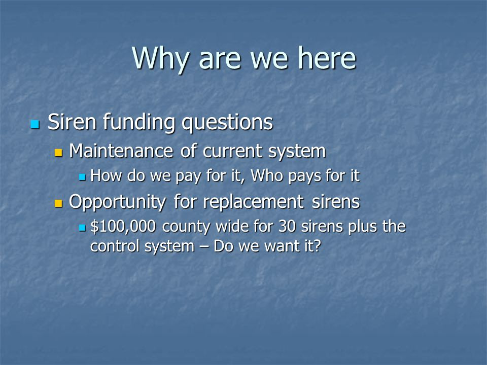 Why are we here Siren funding questions Siren funding questions Maintenance of current system Maintenance of current system How do we pay for it, Who