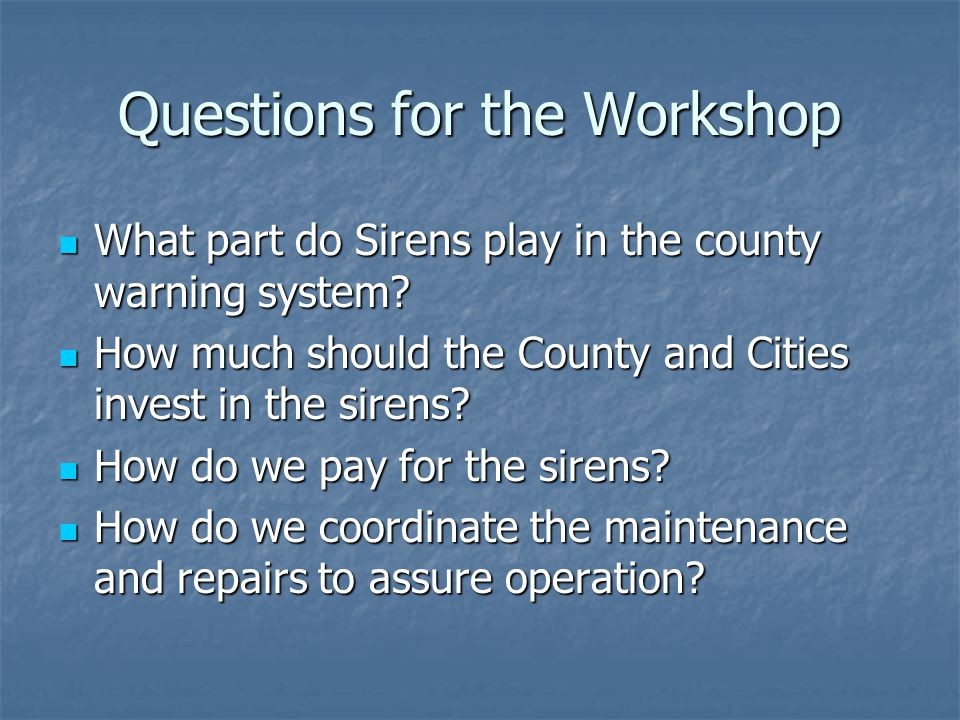 Questions for the Workshop What part do Sirens play in the county warning system? What part do Sirens play in the county warning system? How much shou