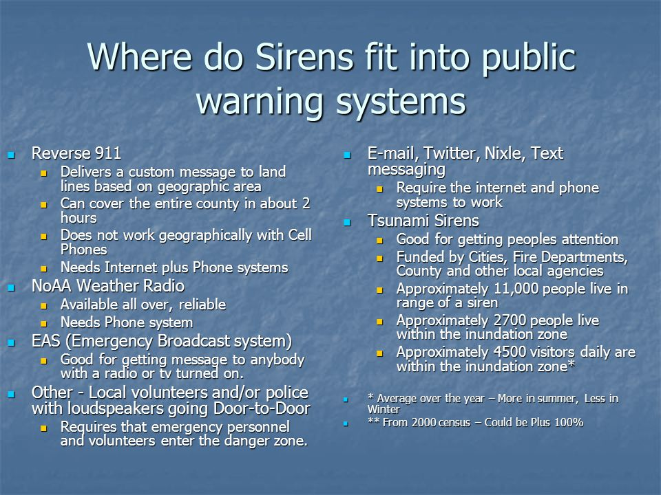 Where do Sirens fit into public warning systems Reverse 911 Reverse 911 Delivers a custom message to land lines based on geographic area Delivers a custom message to land lines based on geographic area Can cover the entire county in about 2 hours Can cover the entire county in about 2 hours Does not work geographically with Cell Phones Does not work geographically with Cell Phones Needs Internet plus Phone systems Needs Internet plus Phone systems NoAA Weather Radio NoAA Weather Radio Available all over, reliable Available all over, reliable Needs Phone system Needs Phone system EAS (Emergency Broadcast system) EAS (Emergency Broadcast system) Good for getting message to anybody with a radio or tv turned on.