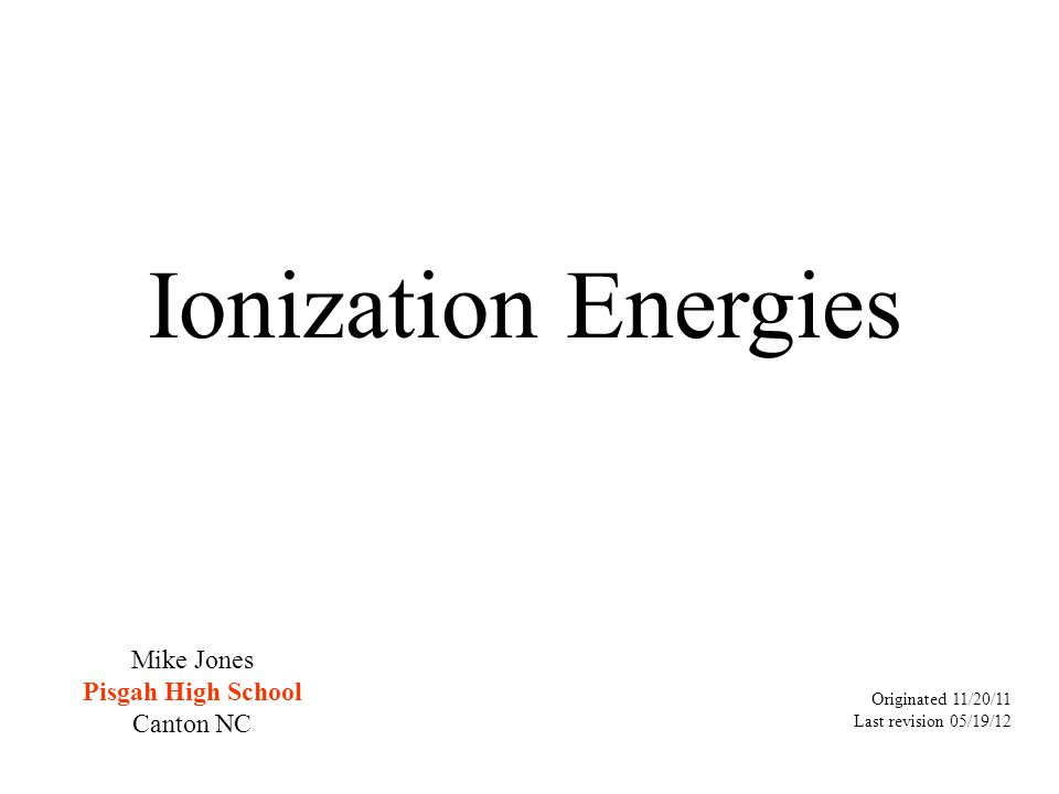 Ionization Energies Originated 11/20/11 Last revision 05/19/12 Mike Jones Pisgah High School Canton NC