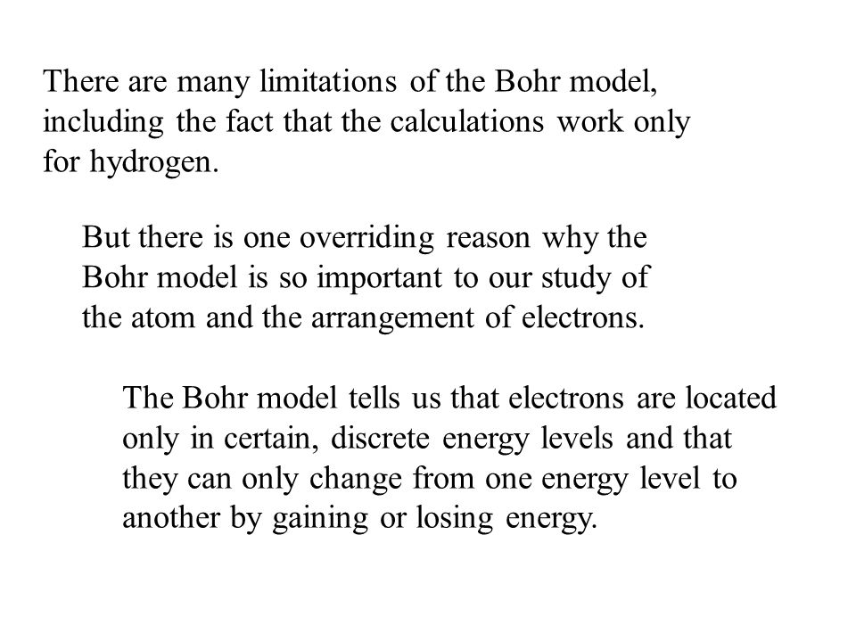 There are many limitations of the Bohr model, including the fact that the calculations work only for hydrogen. But there is one overriding reason why