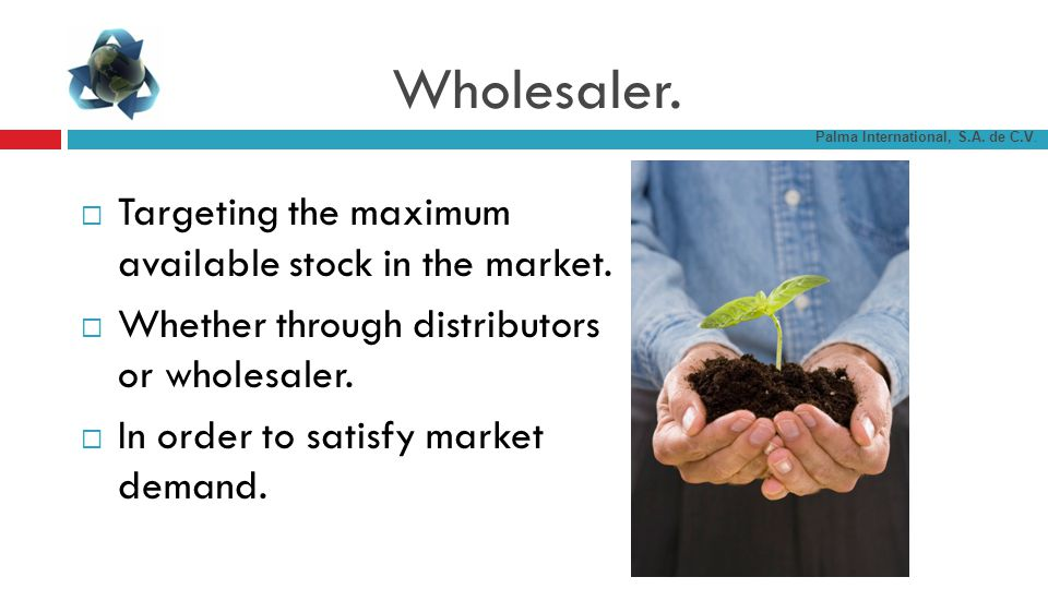 Wholesaler. Targeting the maximum available stock in the market.