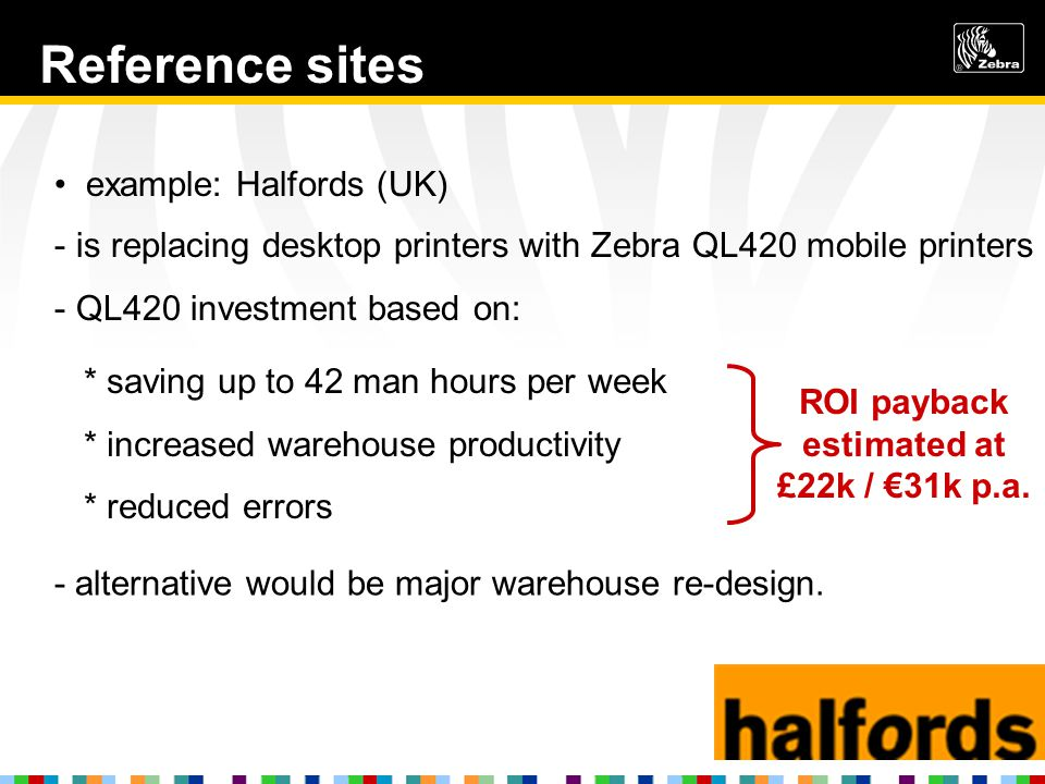 Reference sites example: Halfords (UK) - is replacing desktop printers with Zebra QL420 mobile printers - QL420 investment based on: * saving up to 42 man hours per week * increased warehouse productivity * reduced errors - alternative would be major warehouse re-design.
