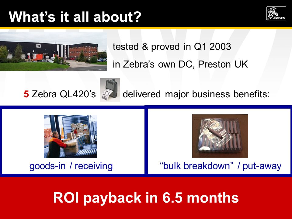 tested & proved in Q1 2003 in Zebras own DC, Preston UK 5 Zebra QL420s delivered major business benefits: bulk breakdown / put-away 450 hrs / 6300 saved per year errors cut from 10/day to 1/week goods-in / receiving 400 hrs / 5600 saved per year errors cut from 4/day to 1/week ROI payback in 6.5 months Whats it all about