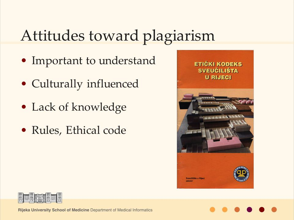 Attitudes toward plagiarism Important to understand Culturally influenced Lack of knowledge Rules, Ethical code