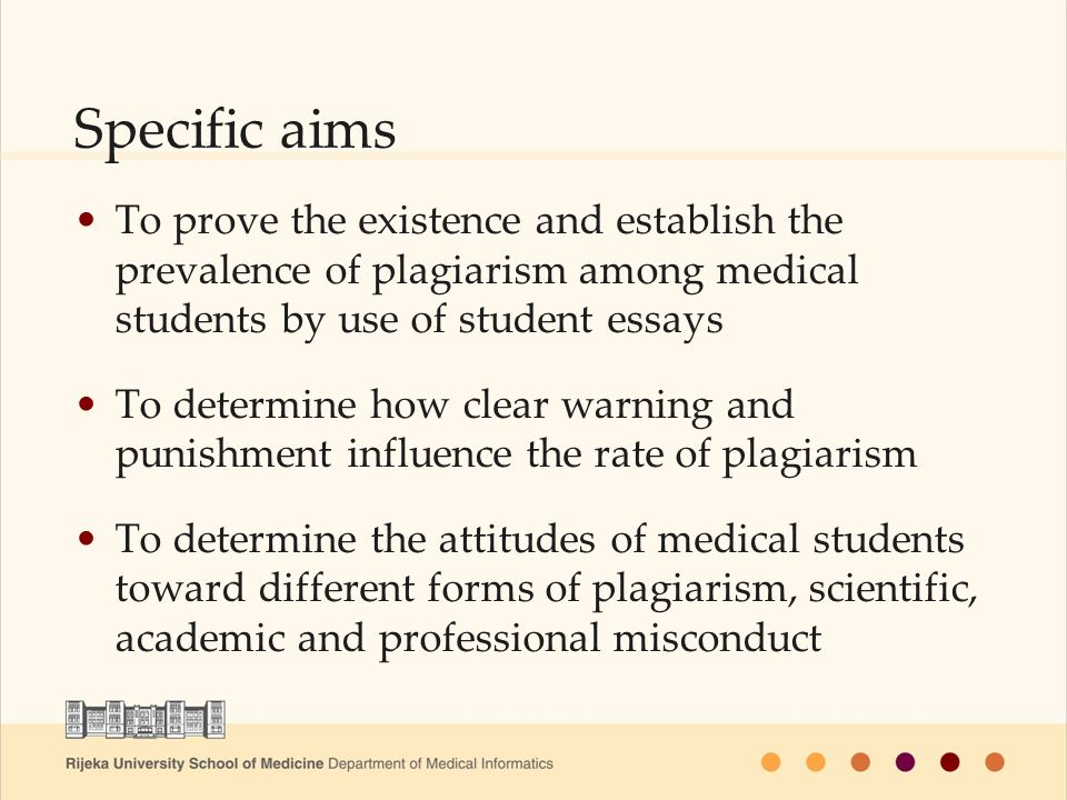 Specific aims To prove the existence and establish the prevalence of plagiarism among medical students by use of student essays To determine how clear warning and punishment influence the rate of plagiarism To determine the attitudes of medical students toward different forms of plagiarism, scientific, academic and professional misconduct