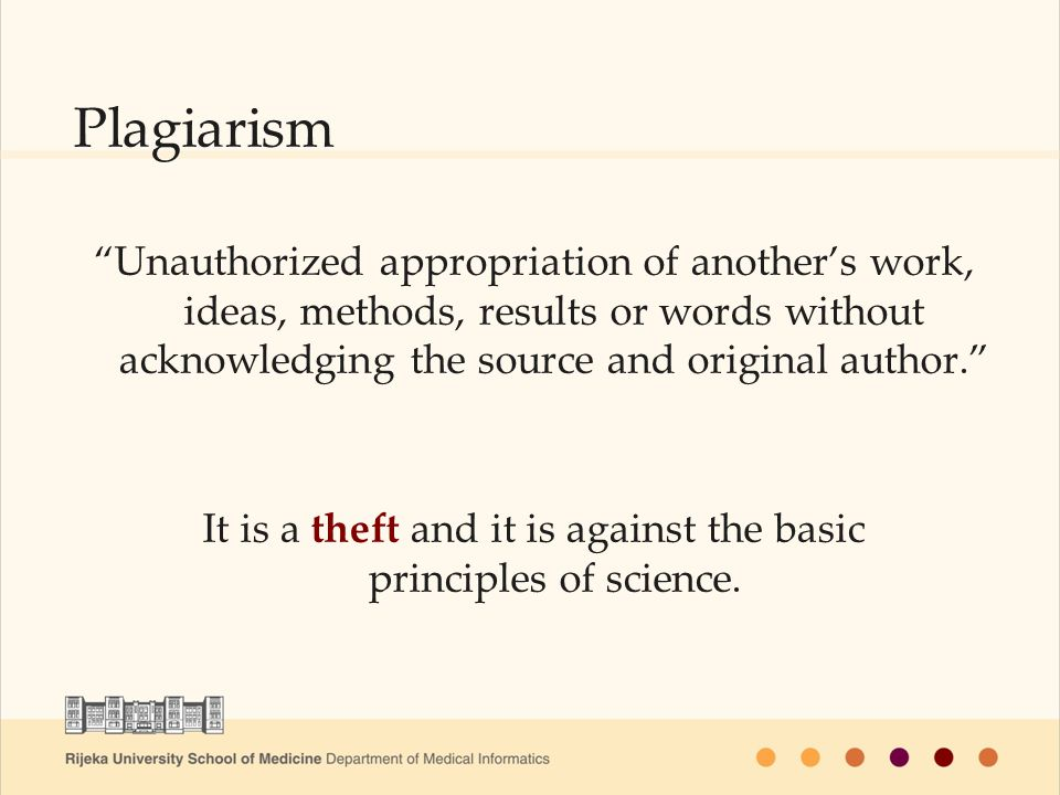 Unauthorized appropriation of anothers work, ideas, methods, results or words without acknowledging the source and original author.