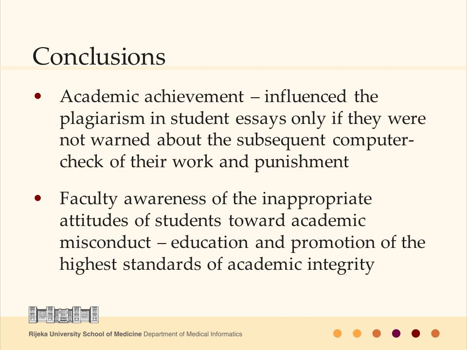 Conclusions Academic achievement – influenced the plagiarism in student essays only if they were not warned about the subsequent computer- check of their work and punishment Faculty awareness of the inappropriate attitudes of students toward academic misconduct – education and promotion of the highest standards of academic integrity
