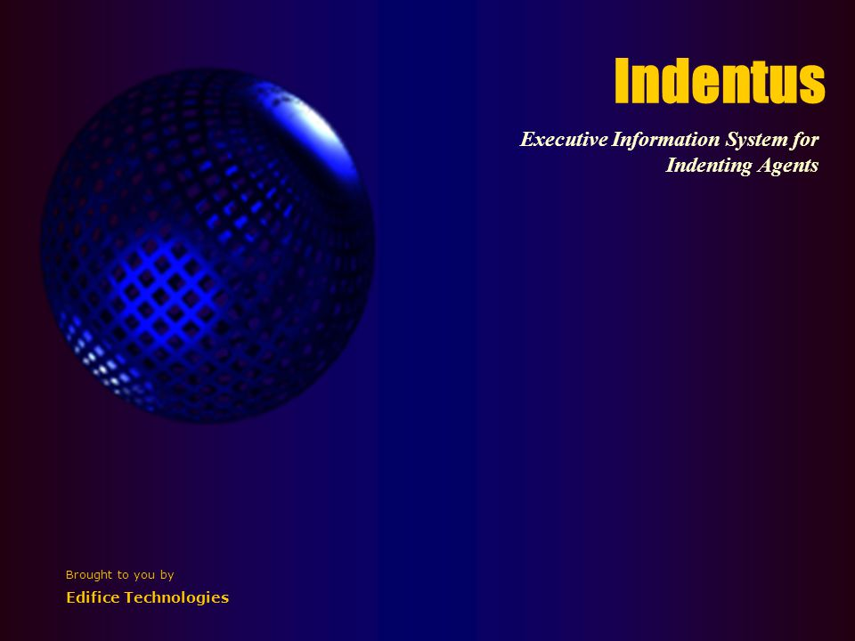 Indentus Executive Information System for Indenting Agents Brought to you by Edifice Technologies