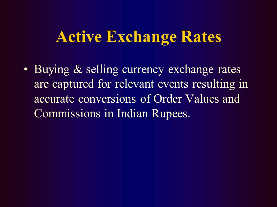 Active Exchange Rates Buying & selling currency exchange rates are captured for relevant events resulting in accurate conversions of Order Values and Commissions in Indian Rupees.