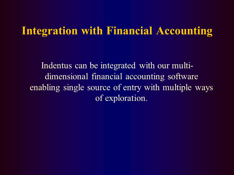 Integration with Financial Accounting Indentus can be integrated with our multi- dimensional financial accounting software enabling single source of entry with multiple ways of exploration.