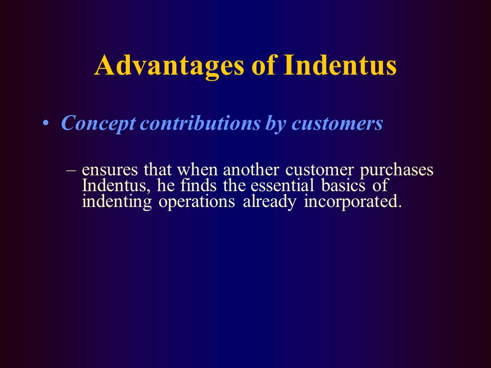 Advantages of Indentus Concept contributions by customers –ensures that when another customer purchases Indentus, he finds the essential basics of indenting operations already incorporated.