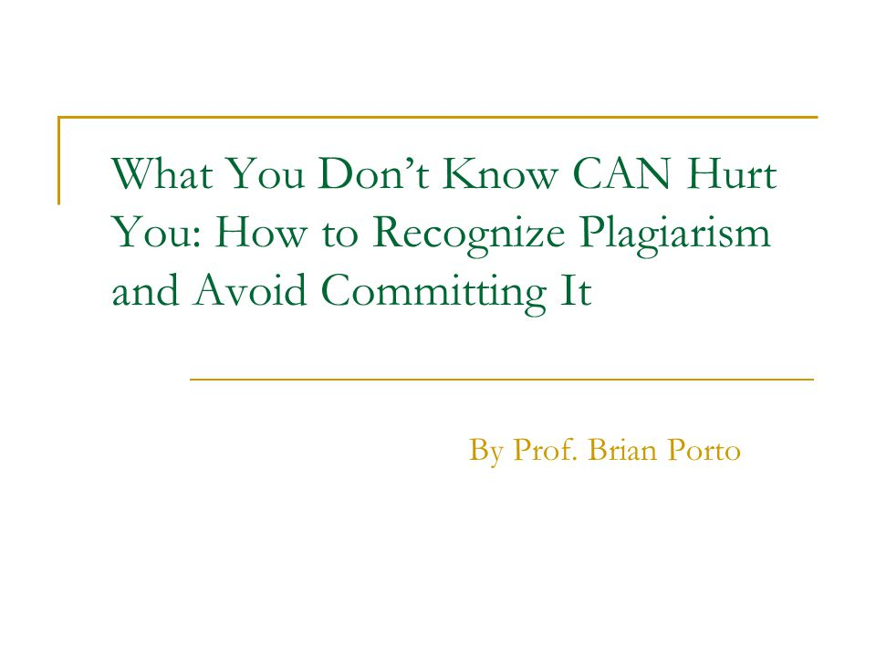 What You Dont Know CAN Hurt You: How to Recognize Plagiarism and Avoid Committing It By Prof. Brian Porto