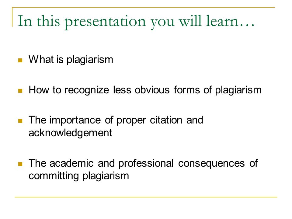 In this presentation you will learn… What is plagiarism How to recognize less obvious forms of plagiarism The importance of proper citation and acknow