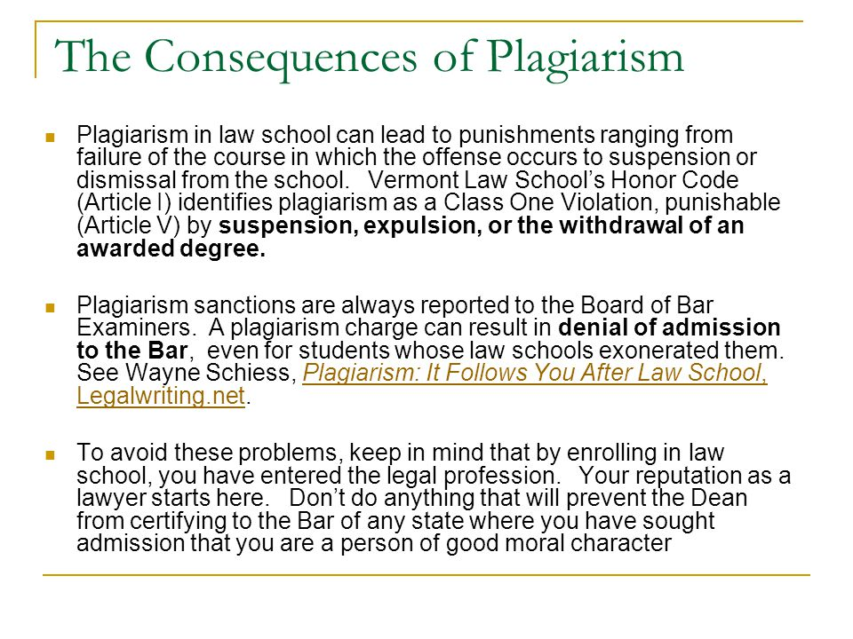 The Consequences of Plagiarism Plagiarism in law school can lead to punishments ranging from failure of the course in which the offense occurs to susp