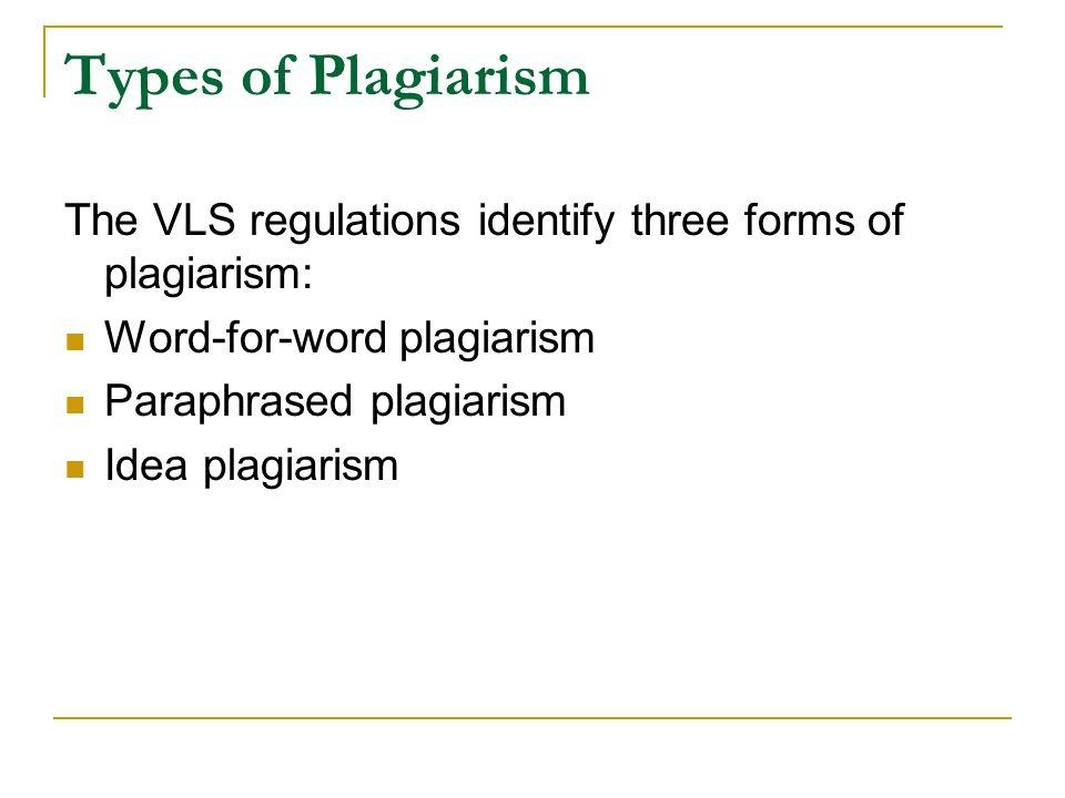 Types of Plagiarism The VLS regulations identify three forms of plagiarism: Word-for-word plagiarism Paraphrased plagiarism Idea plagiarism