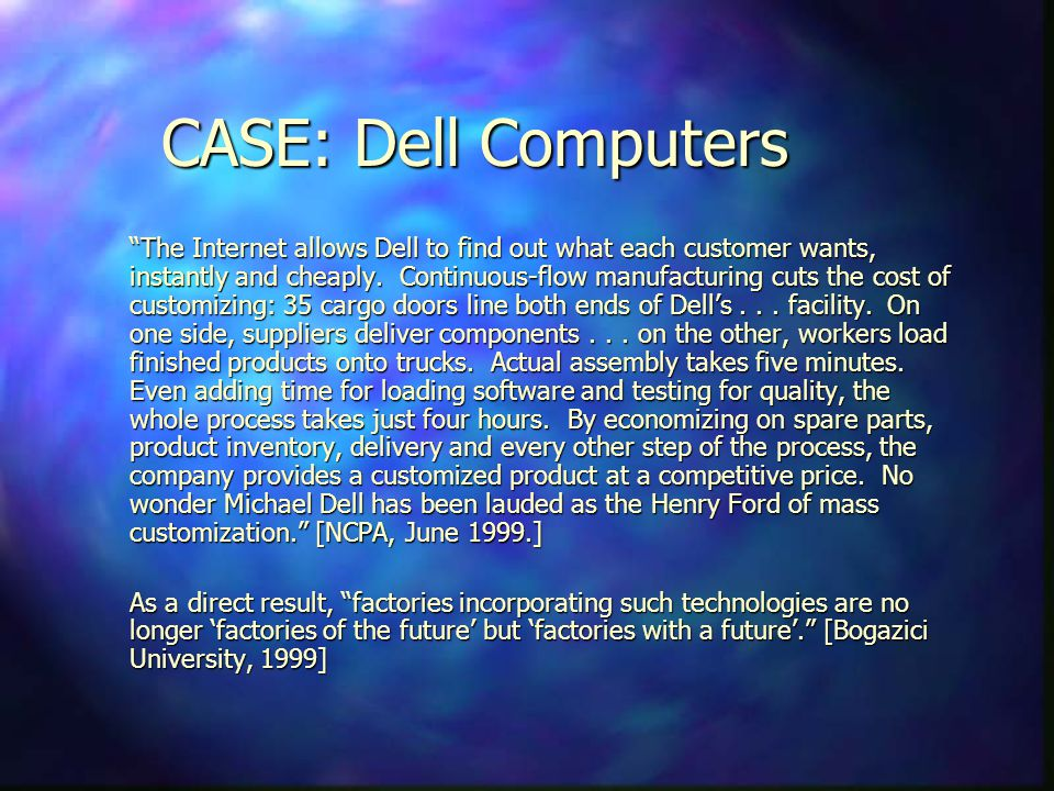 CASE: Dell Computers The Internet allows Dell to find out what each customer wants, instantly and cheaply. Continuous-flow manufacturing cuts the cost