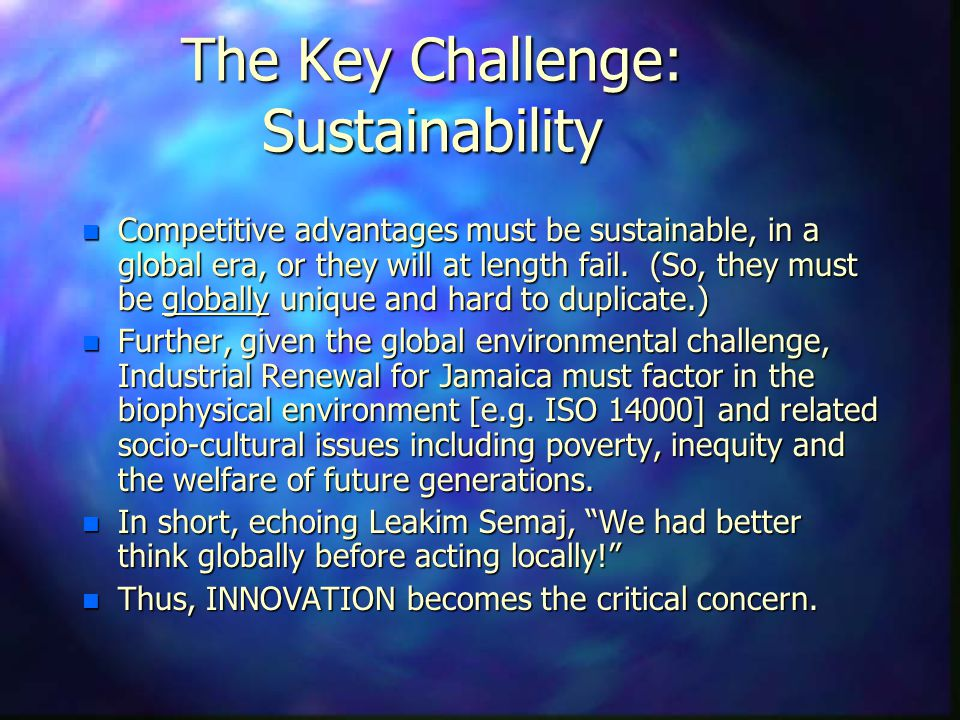 The Key Challenge: Sustainability n Competitive advantages must be sustainable, in a global era, or they will at length fail.