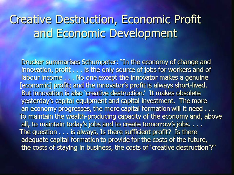 Creative Destruction, Economic Profit and Economic Development Drucker summarises Schumpeter: In the economy of change and innovation, profit...
