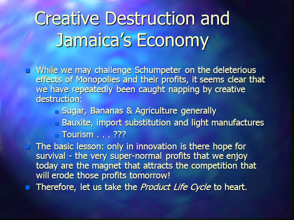 Creative Destruction and Jamaicas Economy n While we may challenge Schumpeter on the deleterious effects of Monopolies and their profits, it seems cle