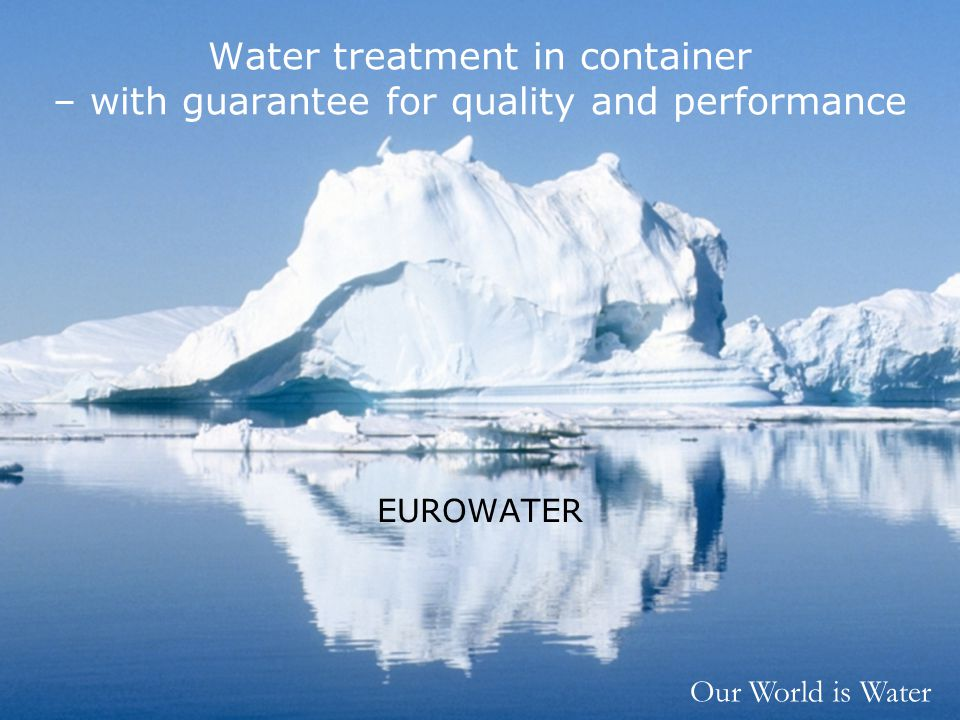 Our World is Water Water treatment in container – with guarantee for quality and performance EUROWATER