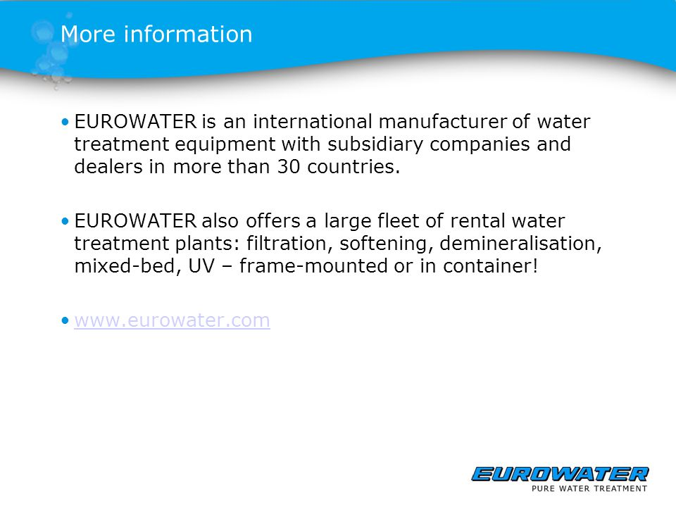 More information EUROWATER is an international manufacturer of water treatment equipment with subsidiary companies and dealers in more than 30 countri