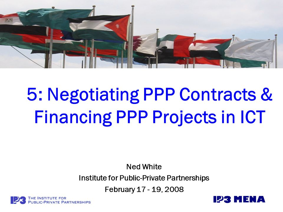 5- Contract Finalization & Project Finance for ICT PPPs2 Module 3: Identifying, Analyzing & Structuring ICT Projects to be Viable PPPs Module 4: Tendering & Procuring PPP Projects in ICT Module 5: Negotiating Contracts & Financing PPP Projects in ICT Module 6: Managing PPP ICT Contracts & Monitoring Contractor Performance The Sequence of the Project Life Cycle for PPPs in ICT & e-Government Module 2: Establishing Effective Policy, Legal, Institutional, & Regulatory Frameworks for PPPs in ICT/e-Govt.