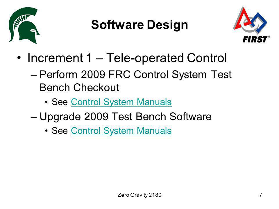 Zero Gravity 21807 Software Design Increment 1 – Tele-operated Control –Perform 2009 FRC Control System Test Bench Checkout See Control System ManualsControl System Manuals –Upgrade 2009 Test Bench Software See Control System ManualsControl System Manuals