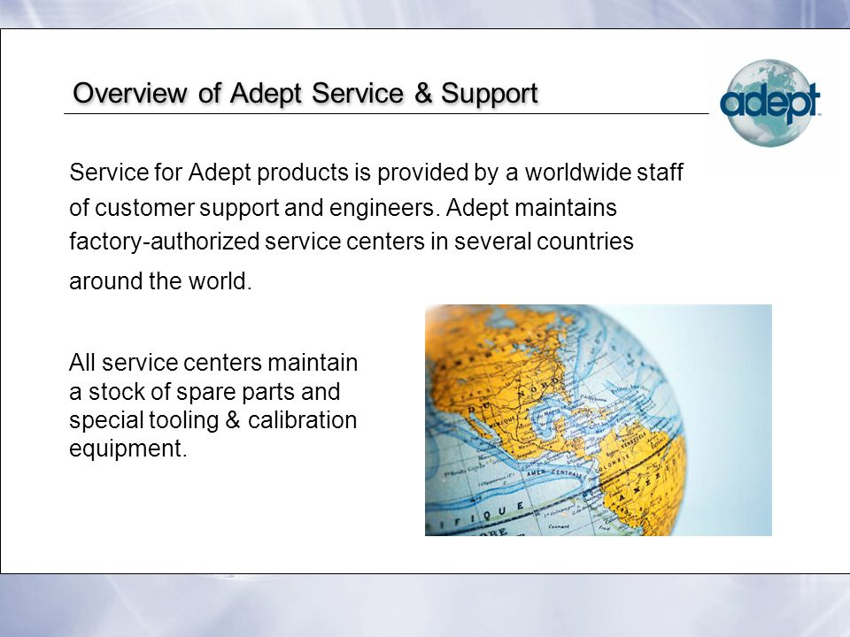 Overview of Adept Service & Support Service for Adept products is provided by a worldwide staff of customer support and engineers. Adept maintains fac