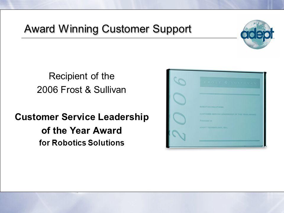 Award Winning Customer Support Recipient of the 2006 Frost & Sullivan Customer Service Leadership of the Year Award for Robotics Solutions Recipient o