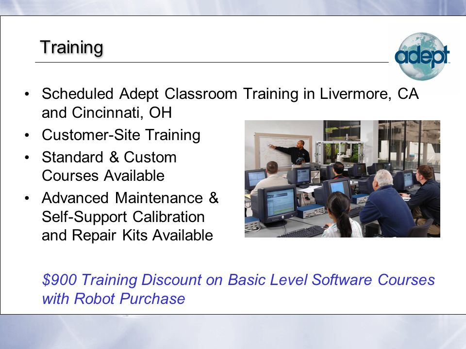 Training Scheduled Adept Classroom Training in Livermore, CA and Cincinnati, OH Customer-Site Training Standard & Custom Courses Available Advanced Maintenance & Self-Support Calibration and Repair Kits Available $900 Training Discount on Basic Level Software Courses with Robot Purchase Scheduled Adept Classroom Training in Livermore, CA and Cincinnati, OH Customer-Site Training Standard & Custom Courses Available Advanced Maintenance & Self-Support Calibration and Repair Kits Available $900 Training Discount on Basic Level Software Courses with Robot Purchase