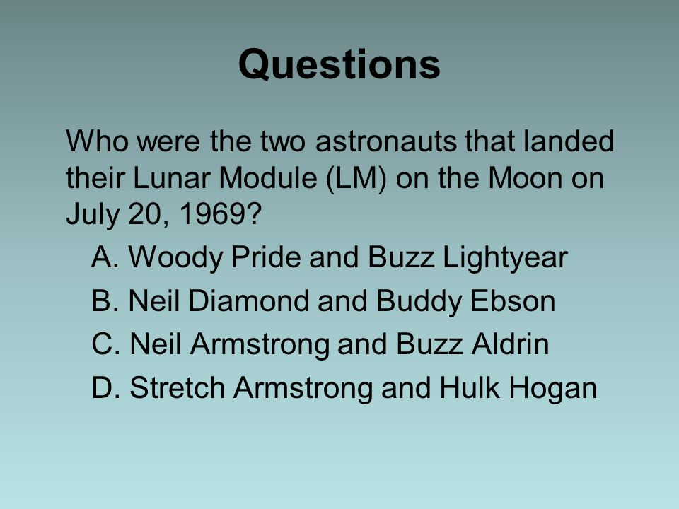 Questions Who were the two astronauts that landed their Lunar Module (LM) on the Moon on July 20, 1969? A. Woody Pride and Buzz Lightyear B. Neil Diam