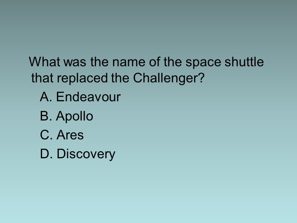 What was the name of the space shuttle that replaced the Challenger? A. Endeavour B. Apollo C. Ares D. Discovery