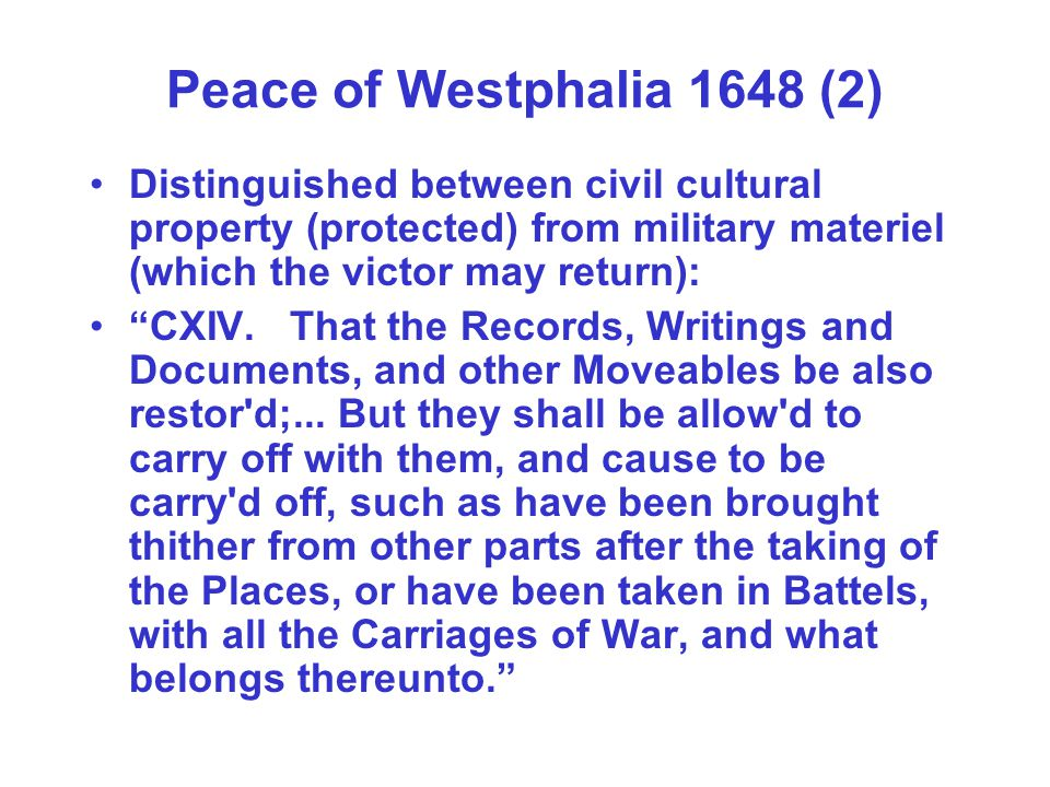 Peace of Westphalia 1648 (2) Distinguished between civil cultural property (protected) from military materiel (which the victor may return): CXIV. Tha