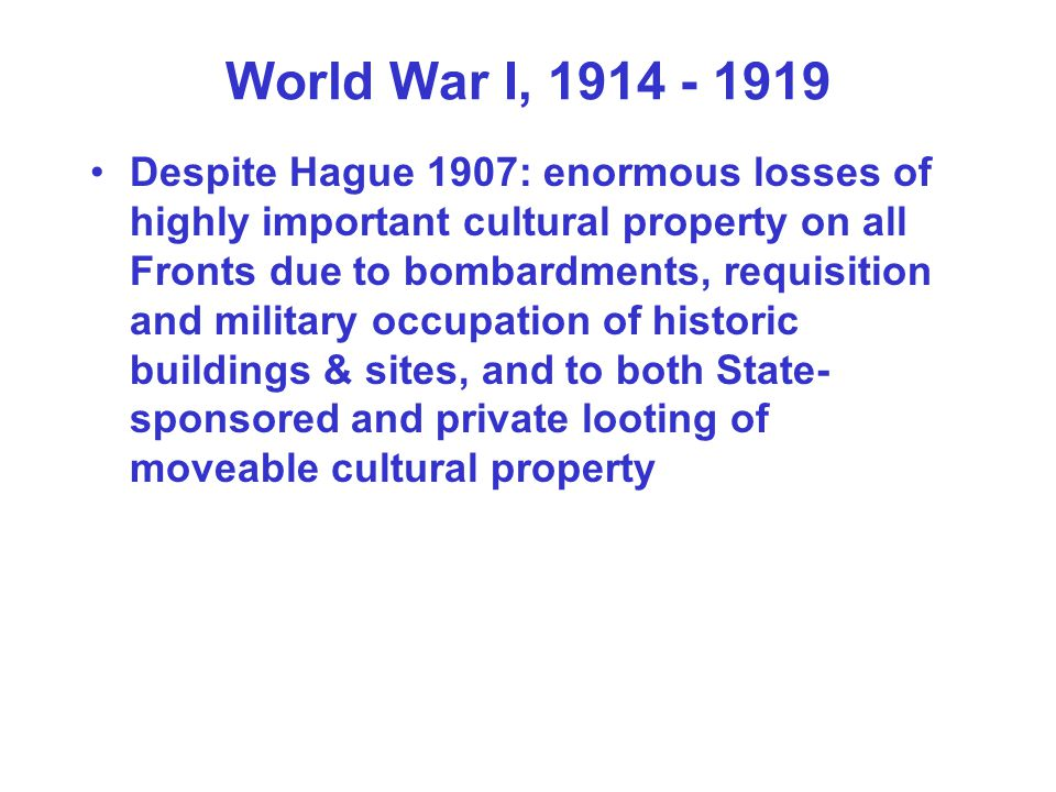World War I, 1914 - 1919 Despite Hague 1907: enormous losses of highly important cultural property on all Fronts due to bombardments, requisition and