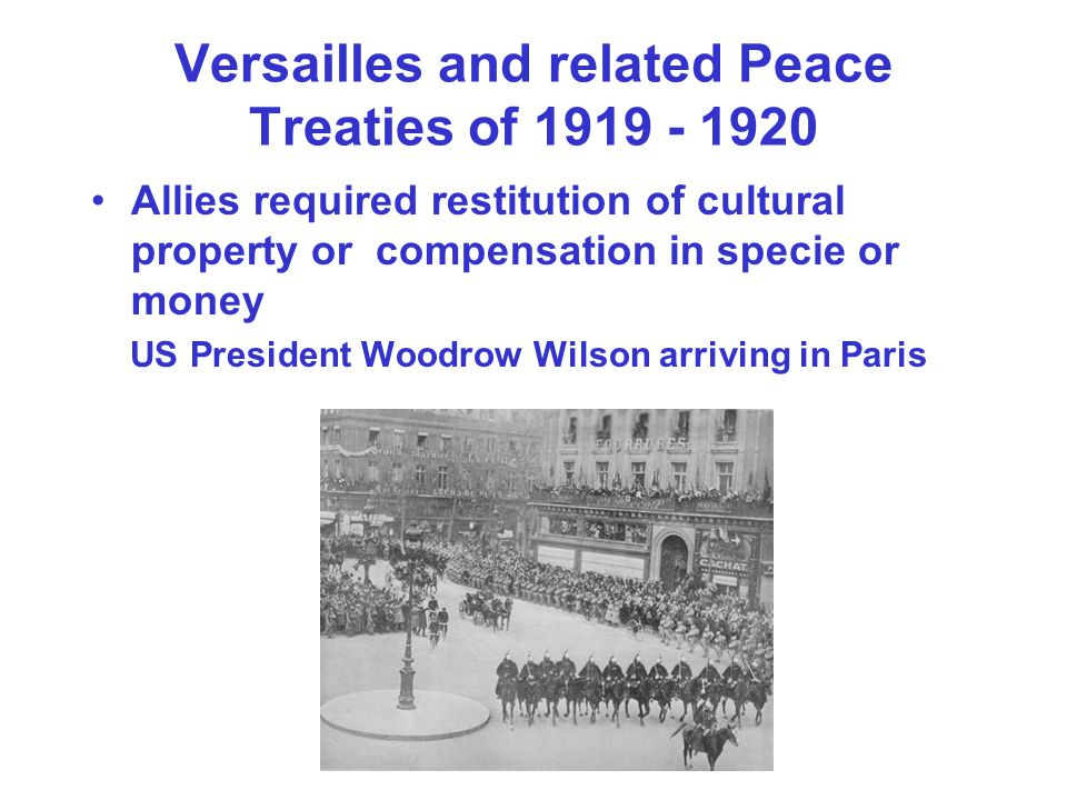 Versailles and related Peace Treaties of 1919 - 1920 Allies required restitution of cultural property or compensation in specie or money US President