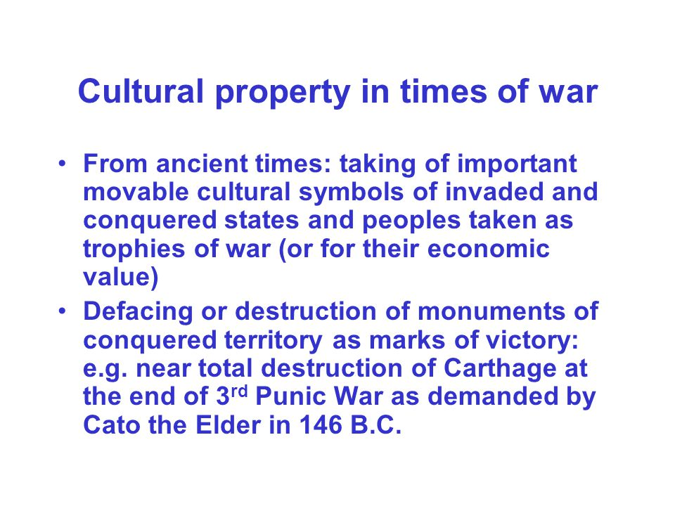 Cultural property in times of war From ancient times: taking of important movable cultural symbols of invaded and conquered states and peoples taken a