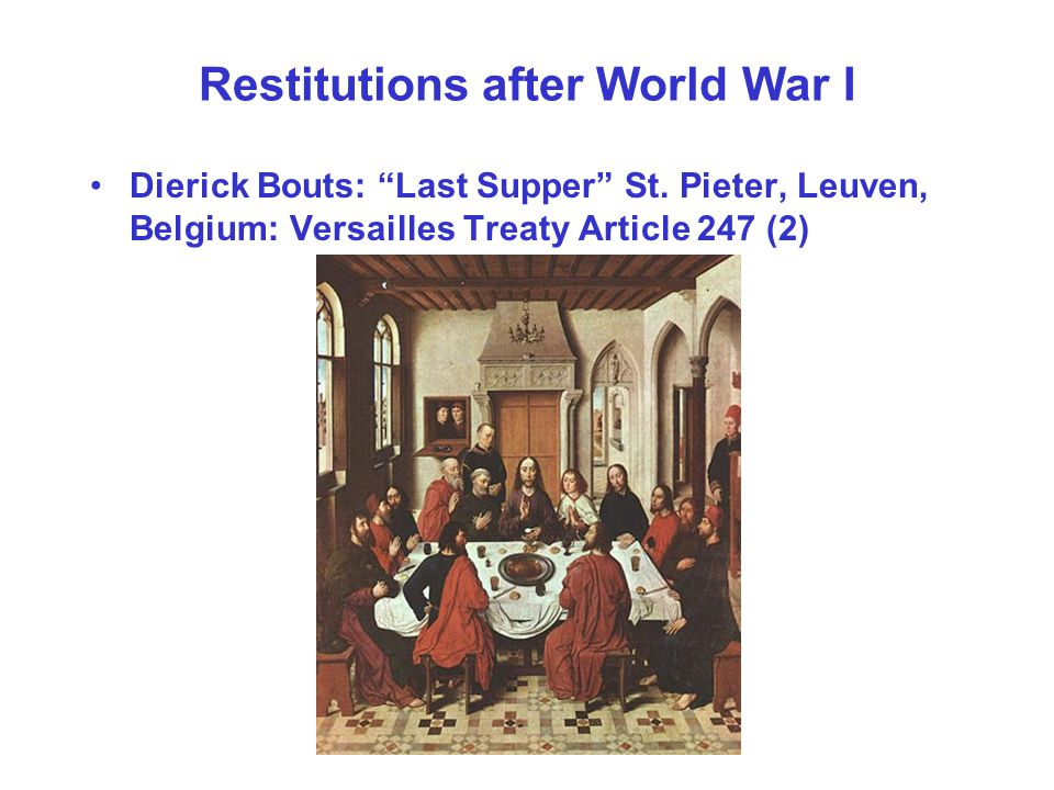 Restitutions after World War I Dierick Bouts: Last Supper St. Pieter, Leuven, Belgium: Versailles Treaty Article 247 (2)