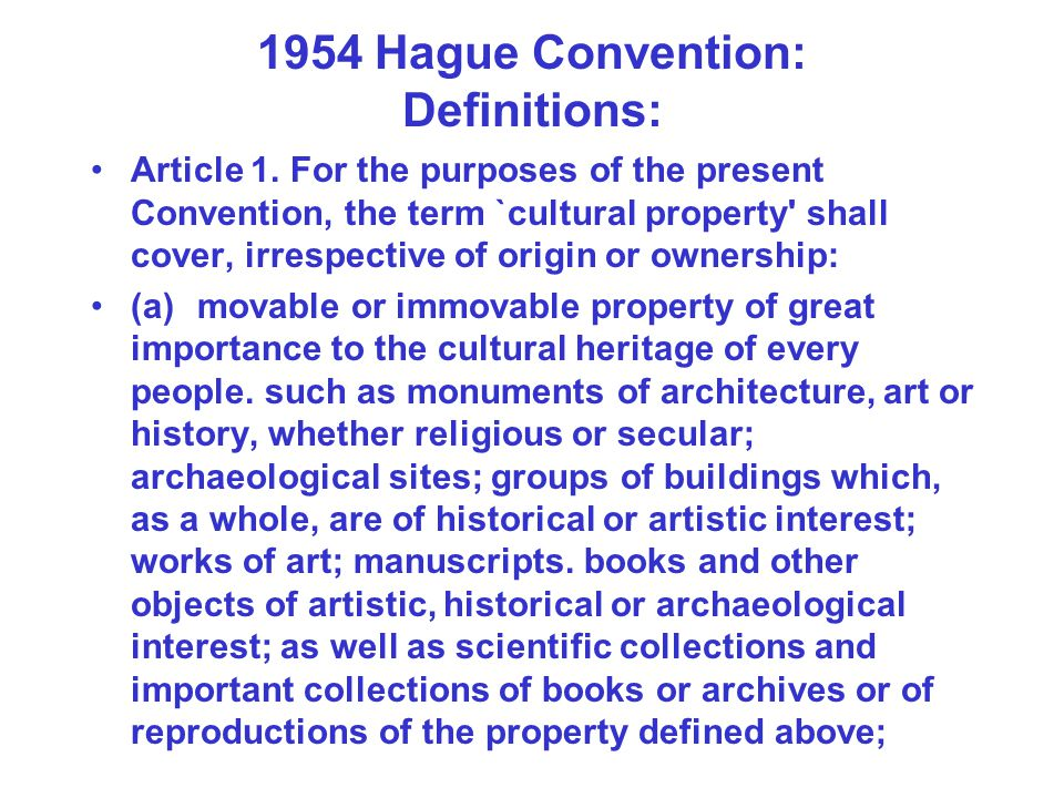 1954 Hague Convention: Definitions: Article 1. For the purposes of the present Convention, the term `cultural property' shall cover, irrespective of o