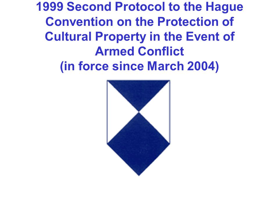 1999 Second Protocol to the Hague Convention on the Protection of Cultural Property in the Event of Armed Conflict (in force since March 2004)