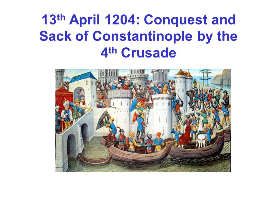 13 th April 1204: Conquest and Sack of Constantinople by the 4 th Crusade