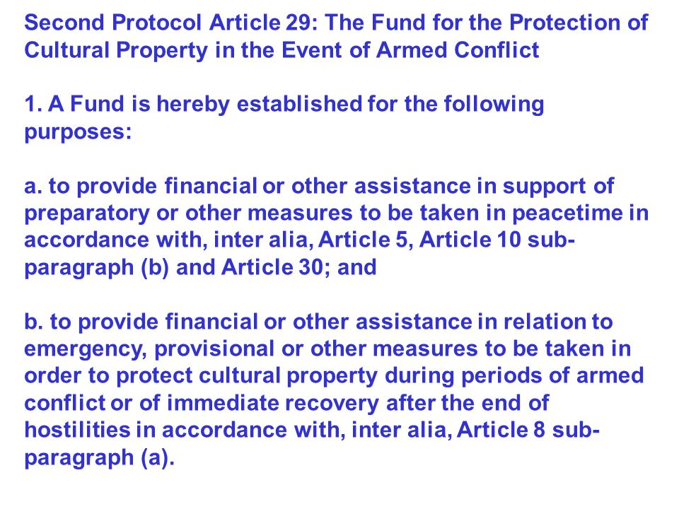 Second Protocol Article 29: The Fund for the Protection of Cultural Property in the Event of Armed Conflict 1. A Fund is hereby established for the fo