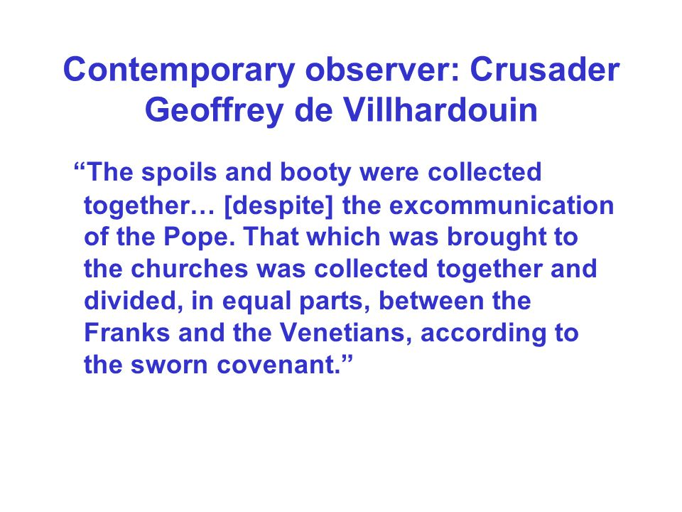 Contemporary observer: Crusader Geoffrey de Villhardouin The spoils and booty were collected together… [despite] the excommunication of the Pope. That