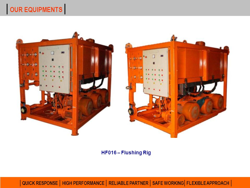 | QUICK RESPONSE | HIGH PERFORMANCE | RELIABLE PARTNER | SAFE WORKING | FLEXIBLE APPROACH | | OUR EQUIPMENTS | HF012 – Flushing Rig